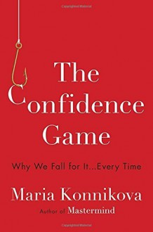 The Confidence Game: Why We Fall for It . . . Every Time by Maria Konnikova (2016-01-12) - Maria Konnikova