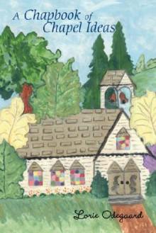 A Chapbook of Chapel Ideas - Lorie Odegaard