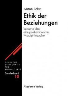 Ethik Der Beziehungen: Versuche Uber Eine Postkantianische Moralphilosophie - Anton Leist