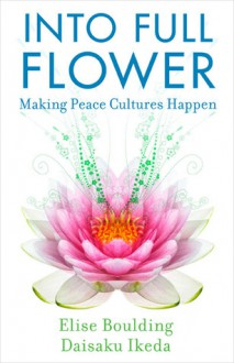 Into Full Flower: Making Peace Cultures Happen - Elise Boulding, Daisaku Ikeda