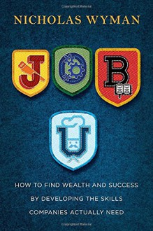 Job U: How to Find Wealth and Success by Developing the Skills Companies Actually Need - Nicholas Wyman