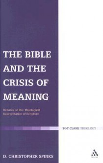 The Bible and the Crisis of Meaning: Debates on the Theological Interpretation of Scripture - Christopher Spinks
