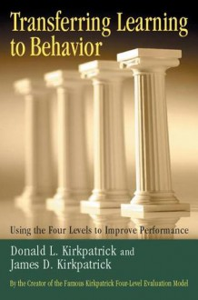 Transferring Learning to Behavior: Using the Four Levels to Improve Performance - Donald L. Kirkpatrick, James D. Kirkpatrick