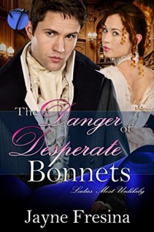 The Danger in Desperate Bonnets (Ladies Most Unlikely Book 2) - Jayne Fresina