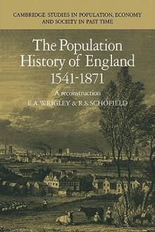 The Population History of England 1541-1871: A Reconstruction - E.A. Wrigley, R.S. Schofield