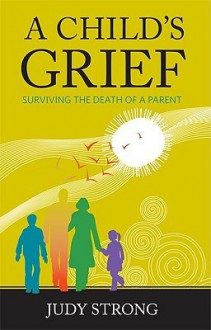 A Child's Grief: Surviving the Death of a Parent - Judy Strong