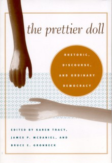 The Prettier Doll: Rhetoric, Discourse, and Ordinary Democracy - Karen Tracy, Karen Tracy, James P. McDaniel, Mark P. Taylor, Robert Hariman, Alexa Hepburn, Kathleen Haspel, Herbert W. Simons, Darrin Hicks