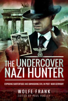 The Undercover Nazi Hunter: Exposing Subterfuge and Unmasking Evil in Post-War Germany by Wolfe Frank. Ed by Paul Hooley - Wolfe Frank,Paul Hooley