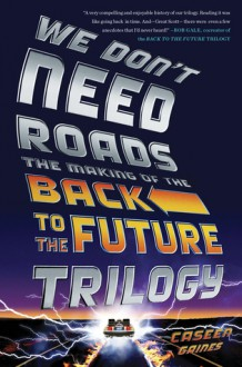 We Don't Need Roads: The Making of the Back to the Future Trilogy - Caseen Gaines