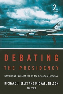 Debating the Presidency: Conflicting Perspectives on the American Executive, 2nd Edition - Richard J. Ellis, Michael Nelson