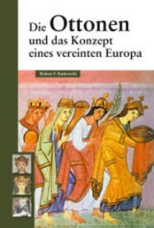 Die Ottonen und das Konzept eines vereinten Europa - Robert F. Barkowski