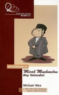 The Adventure of Micah Mushmelon, Boy Talmudist - Michael Wex