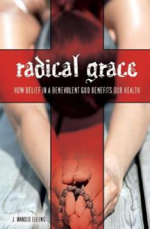 Radical Grace: How Belief in a Benevolent God Benefits Our Health - J. Harold Ellens