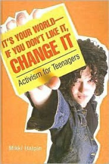 It's Your World--If You Don't Like It, Change It: Activism for Teenagers - M. Halpin