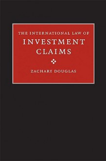 The International Law of Investment Claims - Zachary Douglas