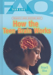 Frequently Asked Questions about How the Teen Brain Works - Michael R. Wilson