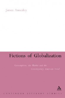 Fictions of Globalization: Consumption, the Market and the Contemporary American Novel - James Annesley