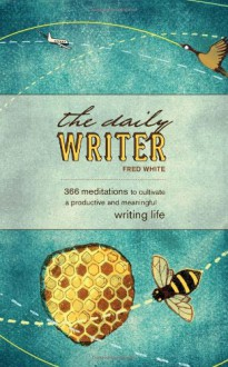 The Daily Writer: 366 Meditations To Cultivate A Productive And Meaningful Writing Life - Fred White