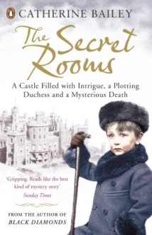 The Secret Rooms: A castle filled with intrigue, a plotting duchess and a mysterious death - Catherine Bailey