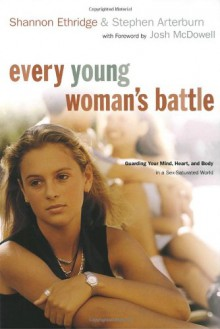 Every Young Woman's Battle: Guarding Your Mind, Heart, and Body in a Sex-Saturated World - Shannon Ethridge, Stephen Arterburn