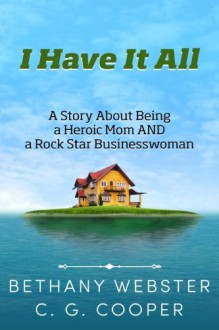 I Have It All: A Story About Being A Heroic Mom and A Rock Star Businesswoman (The Mentor Code Series) - Bethany Webster, C. G. Cooper