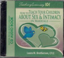 Teaching Intimacy 101: How to Teach Your Children about Sex & Intimacy in Marriage - Laura M. Brotherson
