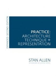 Practice: Architecture, Technique and Representation - Stan Allen