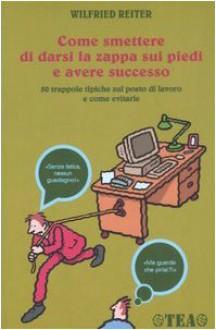 Come smettere di darsi la zappa sui piedi e avere successo: 50 trappole tipiche sul posto di lavoro e come evitarle - Wilfried Reiter, Eleonora Bidetti