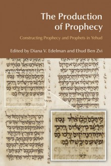 The Production of Prophecy: Constructing Prophecy and Prophets in Yehud - Diana V. Edelman, Diana V Edelman