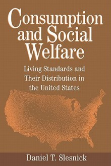 Consumption and Social Welfare: Living Standards and Their Distribution in the United States - Daniel T. Slesnick