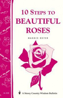 10 Steps to Beautiful Roses: Storey Country Wisdom Bulletin A-110 - Maggie Oster