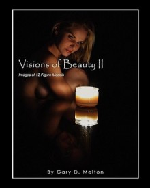 Visions of Beauty II: Images of 12 Figure Models - Gary D. Melton
