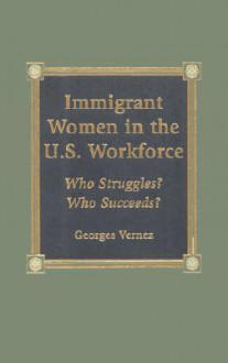 Immigrant Women in the U.S. Workforce: Who Struggles? Who Succeeds? - Georges Vernez