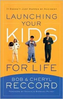 Launching Your Kids for Life - Bob Reccord, Dennis Rainey, Barbara Rainey, Cheryl Reccord
