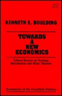 Towards a New Economics: Critical Essays on Ecology, Distribution, and Other Themes (Economists of the Twentieth Century) - Kenneth E. Boulding