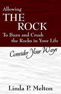 Allowing the Rock to Burn and Crush the Rocks in Your Life: Consider Your Ways - Linda Melton