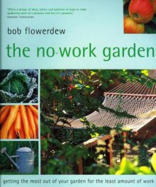 The No-Work Garden: Getting the Most Out of Your Garden for the Least Amount of Work - Bob Flowerdew