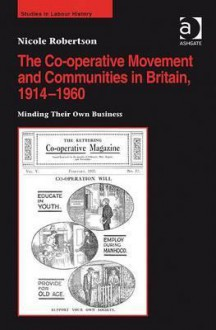 The Co-Operative Movement and Communities in Britain, 1914-1960: Minding Their Own Business - Nicole Robertson
