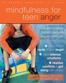 Mindfulness for Teen Anger: A Workbook to Overcome Anger and Aggression Using MBSR and DBT Skills - Mark C. Purcell, Jason R. Murphy
