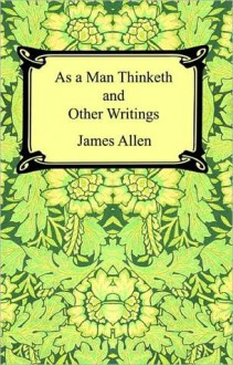 As a Man Thinketh and Other Writings - James Allen