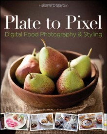 Plate to Pixel: Digital Food Photography and Styling - Helene Dujardin