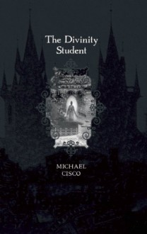 The Divinity Student and Others: Novels and Stories of Michael Cisco - Michael Cisco, Ann VanderMeer, Jeffrey Ford, Rhys Hughes, Harry O. Morris