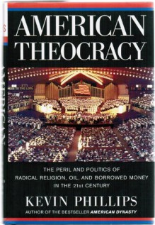 American Theocracy : The Peril and Politics of Radical Religion, Oil, and Borrowed Money in The 21st Century - Kevin Phillips