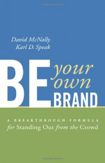 Be Your Own Brand: A Breakthrough Formula for Standing Out From The Crowd - Mcnally