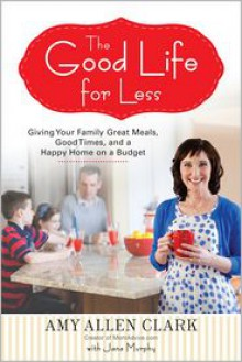 The Good Life for Less: Giving Your Family Great Meals, Good Times, and a Happy Home on a Budget - Amy Allen Clark, Jana Murphy