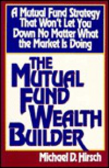 The Mutual Fund Wealth Builder: A Mutual Fund Strategy That Won't Let You Down No Matter What The.. - Michael D. Hirsch