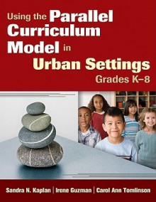 Using the Parallel Curriculum Model in Urban Settings, Grades K-8 - Sandra N. Kaplan, Irene Guzman, Carol Ann Tomlinson