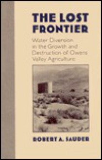 The Lost Frontier: Water Diversion in the Growth and Destruction of Owens Valley Agriculture - Robert A. Sauder