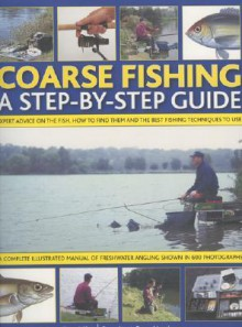 Coarse Fishing: A Step-by-step Guide - Expert Advice on the Fish to Go For, How to Find Them and the Best Fishing Techniques to Use - A Complete Illustrated ... in Over 600 Photographs and Artworks - Tony Miles