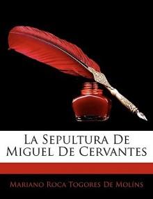 La Sepultura de Miguel de Cervantes - Mariano Roca Togores De Molns